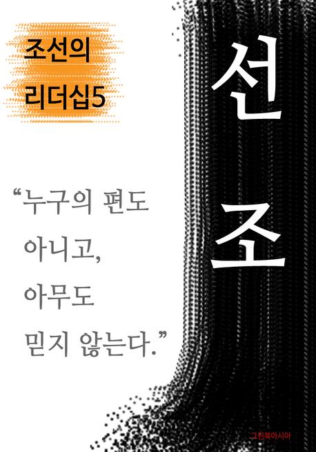 선조, 누구의 편도 아니고, 아무도 믿지 않는다 (조선의 리더십. 5)