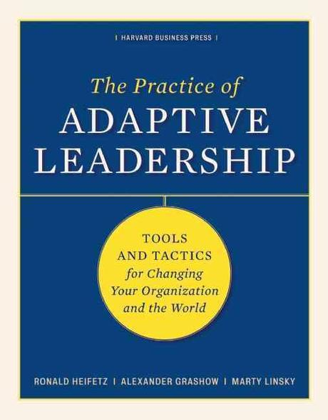 The Practice of Adaptive Leadership: Tools and Tactics for Changing Your Organization and the World HARDCOVER