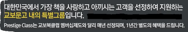대한민국에서 가장 책을 사랑하고 아끼시는 고객을 선정하여 지원하는 교보문고 내의 특별그룹입니다. Prestige Class는 교보북클럽 멤버십제도와 달리 매년 선정되며, 1년간 별도의 혜택을 드립니다.