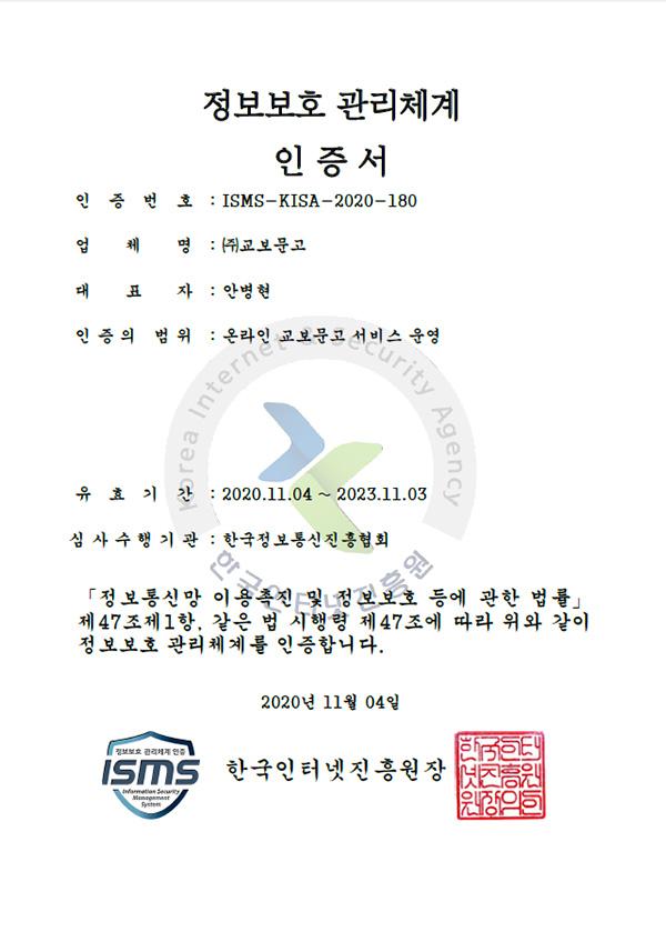KISA 정보보호 관리체계 인증서 - 인증번호: ISMS-KISA-2020-180, 업체명: 교보문고, 대표자: 안병현, 인증의 범위: 온라인 교보문고 서비스 운영, 유효기간: 2020년 11월 4일 ~ 2023년 11월 3일, 심사기관: 한국정보통신진흥협회, 「정보통신망 이용촉진 및 정보보호 등에 관한 법률」 제47조제1항 및 제9항, 같은 법 시행렬 제47조에 따라 위와 같이 정보보호 관리체계를 인증합니다. 2020년 11월 4일 한국인터넷진흥원장