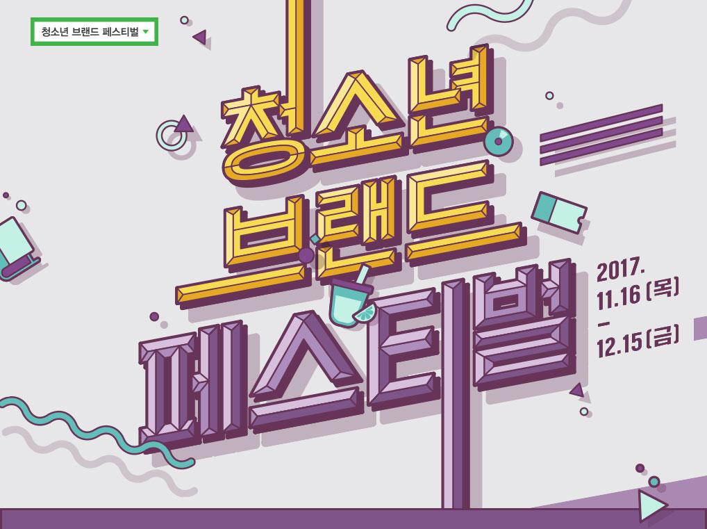 청소년 브랜드 페스티벌 20017년11월16일(목)~2017년12월15일(금)