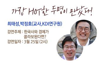 가장 HOT한 두명이 만났다! 최태성(교사)&박정호(KDI)연구원 강연주제:한국사와 경제가 콜라보된다면? 강연일자:3월25일(2시)