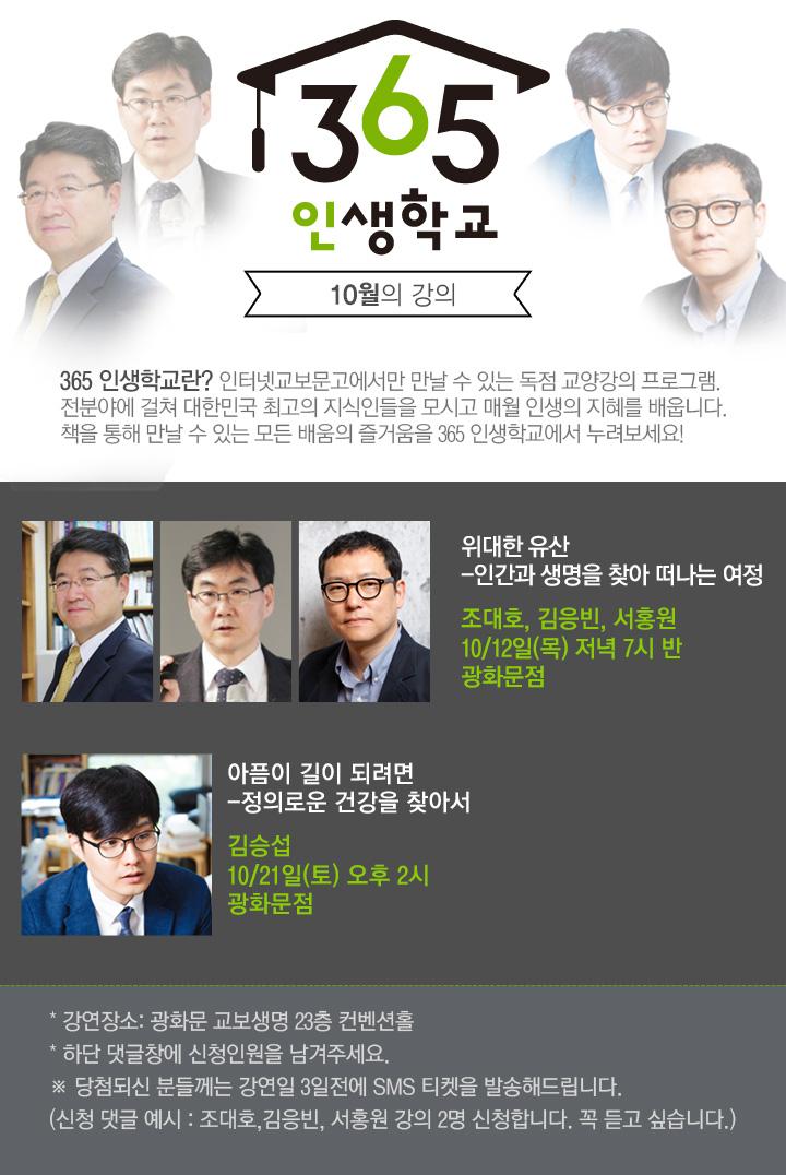 365 인생학교란? 인터넷교보문고에서만 만날 수 있는 독점 교양강의 프로그램. 전분야에 걸쳐 대한민국 최고의 지식인들을 모시고 매월 인생의 지혜를 배웁니다. 책을 통해 만날 수 있는 모든 배움의 즐거움을 365 인생학교에서 누려보세요!