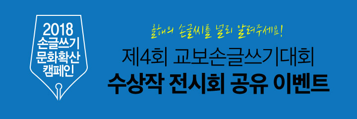 2018 손글쓰기문화확산캠페인 올해의 손글씨를 널리 알려주세요! '제4회 교보손글쓰기대회 수상작 전시회 공유 이벤트'