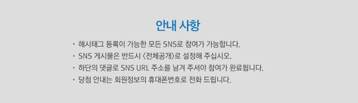 안내 사항 -해시태그 등록이 가능한 모든 SNS로 참여가 가능합니다. -SNS 게시물은 반드시 <전체공개>로 설정해 주세요. -하단의 댓글로 SNS URL 주소를 남겨 주셔야 참여가 완료됩니다. -당첨 안내는 회원정보의 휴대폰번호로 전화 드립니다.