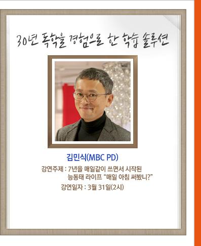 30년 독학을 경험으로 한 학습 솔루션 김민식(MBC PD) 강연주제:7년을 매일같이 쓰면서 시작된 능동태 라이프 '매일 아침 써봤니?' 강연일자:3월 31일(2시)