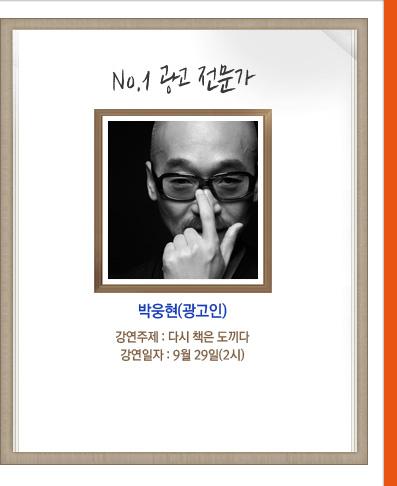 no.1 광고 전문가 박웅현(광고인) 강연주제:다시 책은 도끼다 강연일자:9월 29일(2시)