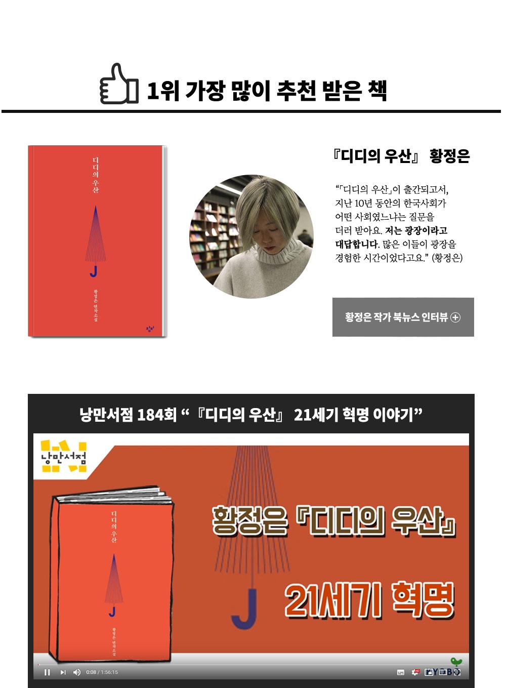 1위. 가장 많이 추천받은 책. 디디의 우산 황정은:「디디의 우산」이 출간되고서, 지난 10년 동안의 한국사회가 어떤 사회였느냐는 질문을 더러 받아요. 저는 광장이라고 대답합니다. 많은 이들이 광장을 경험한 시간이었다고요. (황정은)