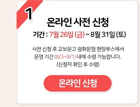 1 온라인 사전 신청 기간 : 7월 26일 (금) ~ 8월 31일 (토) 온라인 신청
