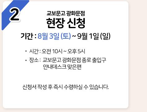 2 교보문고 광화문점 현장 신청 기간 : 8월 3일 (토) ~ 9월 1일 (일)