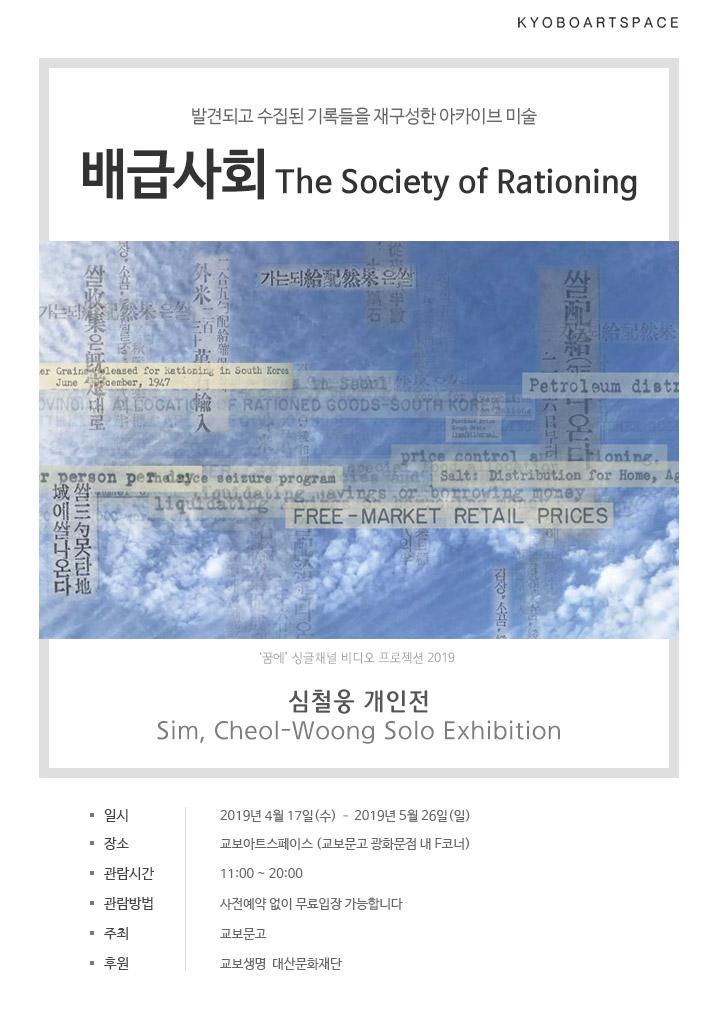 발견되고 수집된 기록들을 재구성한 아카이브 미술 배급사회 The Society of Rationing 심철웅 개인전 Sim, Cheol-Woong Solo Exhibition -일시:2019년 4월 17일(수) ~ 2019년 5월 26일(일) -장소:교보아트스페이스 (교보문고 광화문점 내 F코너) -관람시간:11:00 ~ 20:00 -관람방법:사전예약 없이 무료입장 가능합니다 -주최:교보문고 -후원:교보생명, 대산문화재단