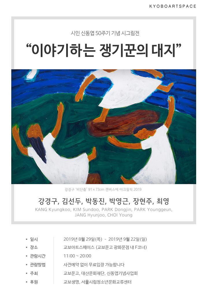 """교보아트스페이스시인 신동엽 50주기 기념 시그림전 """"이야기하는 쟁기꾼의 대지"""" 강경구, 김선두, 박동진, 박영근, 장현주, 최영 KANG Kyungkoo, KIM Sundoo, PARK Dongjin, PARK Younggeun, JANG Hyunjoo, CHOI Young *일시 : 2019년 8월 29일(목) ~ 2019년 9월 22일(일) *장소 : 교보아트스페이스 (교보문고 광화문점 내 F코너) *관람시간 : 11:00 ~ 20:00 *관람방법 : 사전예약 없이 무료입장 가능합니다 *주최 : 교보문고, 대산문화재단, 신동엽기념사업회 *후원 : 교보생명, 서울시립청소년문화교류센터"""