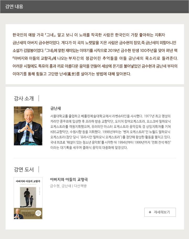 *프로그램 내용:한국인의 애창 가곡 「그네」. 알고 보니 이 노래를 작곡한 사람은 한국인이 가장 좋아하는 지휘자 금난새의 아버지 금수현이었다. 게다가 이 곡의 노랫말을 지은 사람은 금수현의 장모, 즉 금난새의 외할머니인 소설가 김말봉이었다. 「그네」에 얽힌 재미있는 이야기를 시작으로 2019년 금수현 탄생 100주년을 맞아 펴낸 책 『아버지와 아들의 교향곡』에 나오는 부자간의 정감어린 추억들을 아들 금난새의 목소리로 들려준다. 어려운 시절에도 특유의 흥과 끼로 아름다운 음악을 만들어 세상에 온기를 불어넣었던 금수현과 금난새 부자의 이야기를 통해 힘들고 고단한 난세(亂世)를 살아가는 방법에 대해 알아본다  *강사소개: 금난새 금난새서울대학교를 졸업하고 베를린예술대학교에서 라벤슈타인을 사사했다. 1977년 최고 명성의 카라얀 콩쿠르에 입상한 후 프라하 방송 교향악단, 도이치 캄머오케스트라, 모스크바 필하모닉 오케스트라를 객원지휘했으며, 유러피안 마스터 오케스트라 음악감독 겸 상임지휘자를 거쳐 KBS교향악단, 수원시향 등을 지휘했다. 1998년부터는 '벤처 오케스트라'인 뉴월드 필하모닉 오케스트라(창단 당시 '유라시안 필하모닉 오케스트라')를 창단해 왕성한 활동을 펼치고 있다. 국내 최초로 '해설이 있는 청소년 음악회'를 시작한 뒤 1994년부터 1999년까지 '전회 전석 매진'이라는 대기록을 세우며 클래식 음악의 대중화에 앞장섰다.