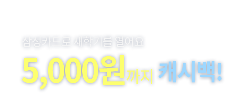삼성카드로 새학기를 열어요!! 삼성카드 5,000원까지 캐시백!!