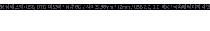 ※ 상세 스펙: USB, OTG  메모리 / 용량 8G  / 사이즈 38mm * 12mm / USB 2.0, 3.0 겸용 / 금속에 레이저 각인