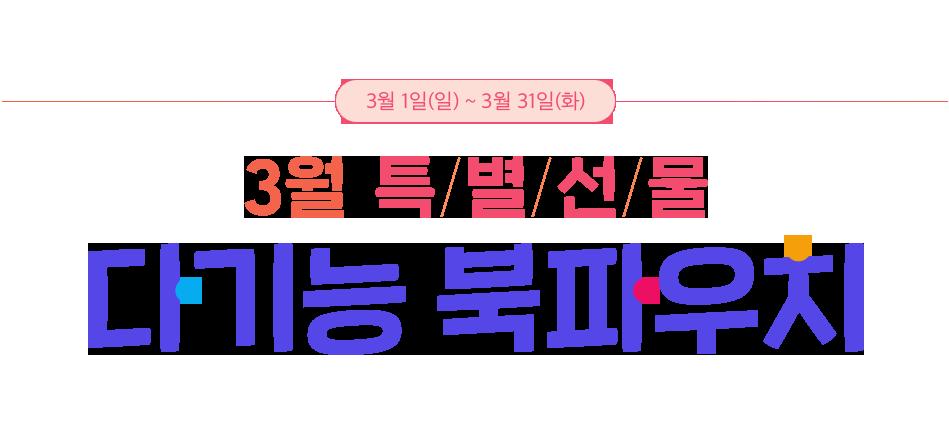 3월 특/별/선/물 다기능 북파우치 이벤트기간 : 3월 1일(일) ~ 3월 31일(화)