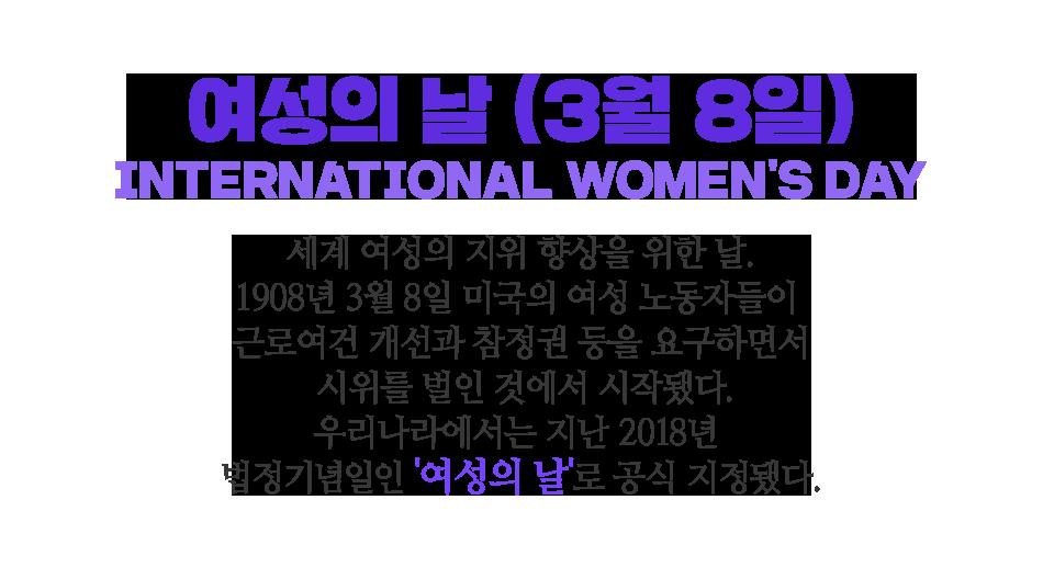 여성의 날 (3월 8일) International Women's Day 세계 여성의 지위 향상을 위한 날. 1908년 3월 8일 미국의 여성 노동자들이 근로여건 개선과 참정권 등을 요구하면서  시위를 벌인 것에서 시작됐다. 우리나라에서는 지난 2018년 법정기념일인 '여성의 날'로 공식 지정됐다.