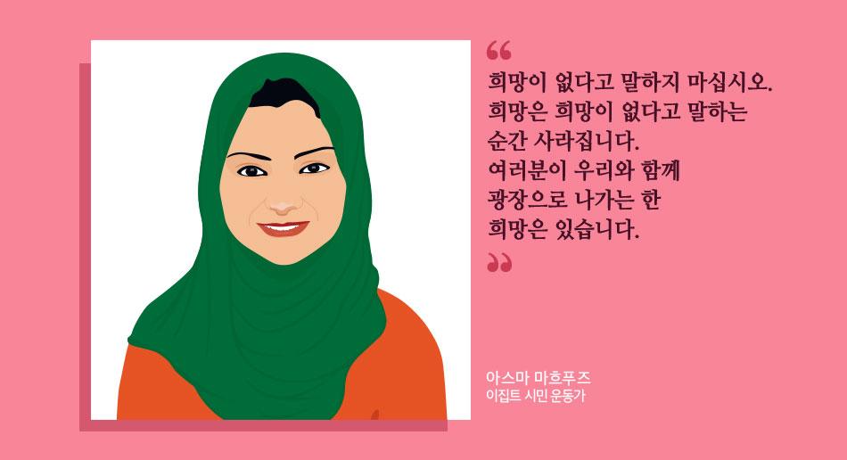 희망이 없다고 말하지 마십시오. 희망은 희망이 없다고 말하는 순간 사라집니다. 여러분이 우리와 함께 광장으로 나가는 한 희망은 있습니다. 아스마 마흐푸즈 이집트 시민 운동가