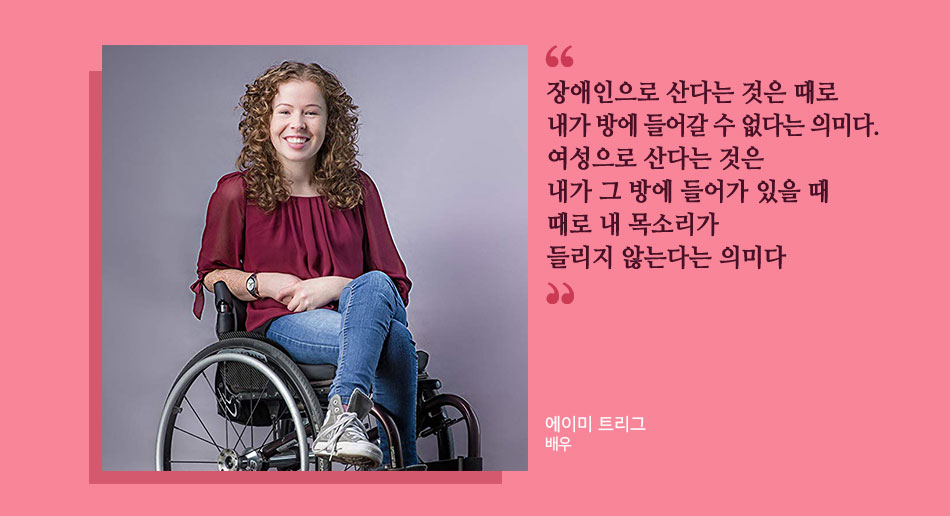 장애인으로 산다는 것은 때로 내가 방에 들어갈 수 없다는 의미다. 여성으로 산다는 것은 내가 그 방에 들어가 있을 때 때로 내 목소리가 들리지 않는다는 의미다 에이미 트리그 배우
