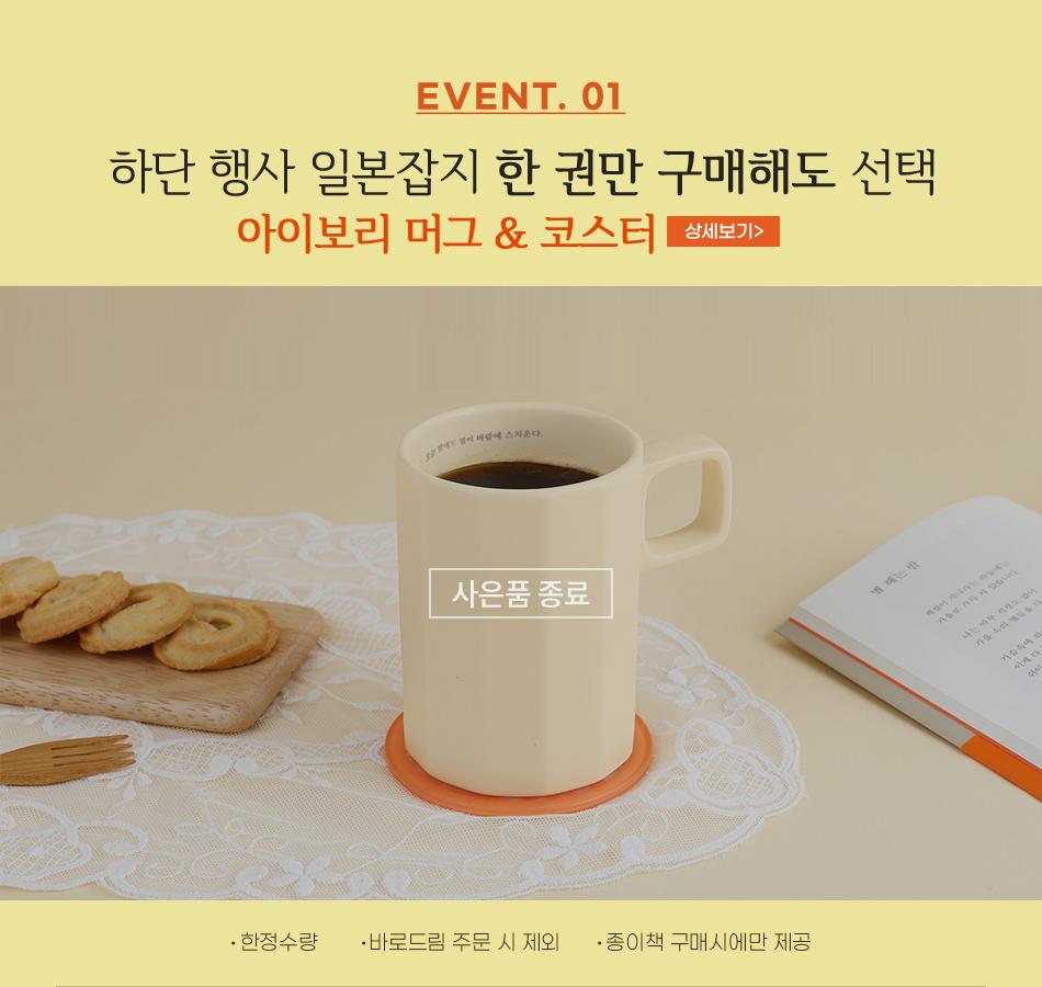EVENT 1. 하단 행사 일본잡지 한 권만 구매해도 선택 아이보리 머그 & 코스터 -한정수량 -바로드림 주문 시 제외 - 종이책 구매시에만 제공