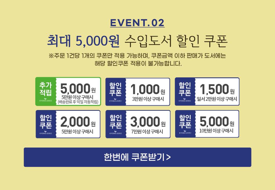 EVENT 2. 최대 5,000원 수입도서 할ㅇ니쿠폰 ※주문 1건당 1개의 쿠폰만 적용 가능하며, 쿠폰금액 이하 판매가 도서에는 해당 할인쿠폰 적용이 불가능합니다.