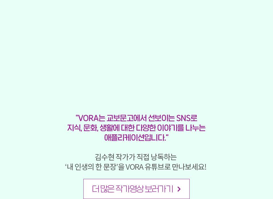 VORA는 교보문고에서 선보이는 SNS로 지식, 문화, 생활에 대한 다양한 이야기를 나누는 애플리케이션입니다. 김수현 작가가 직접 낭독하는 내 인생의 한 문장을 VORA 유튜브로 만나보세요!