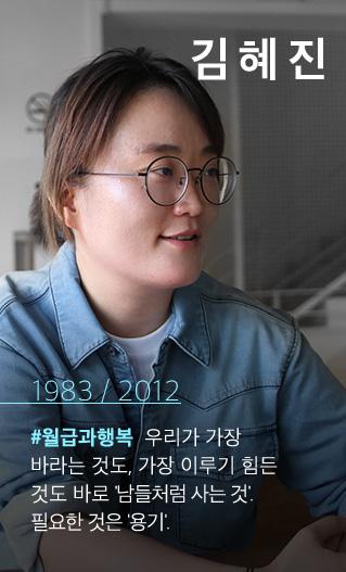 김혜진1983 / 2012#월급과행복 우리가 가장 바라는 것도, 가장 이루기 힘든 것도 바로 남들처럼 사는 것. 필요한 것은 용기