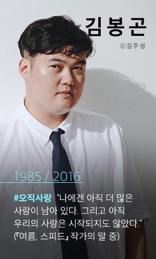 김봉곤 1985 / 2016 #오직사랑 나에겐 아직 더 많은 사랑이 남아 있다. 그리고 아직 우리의 사랑은 시작되지도 않았다. (작가의 말)