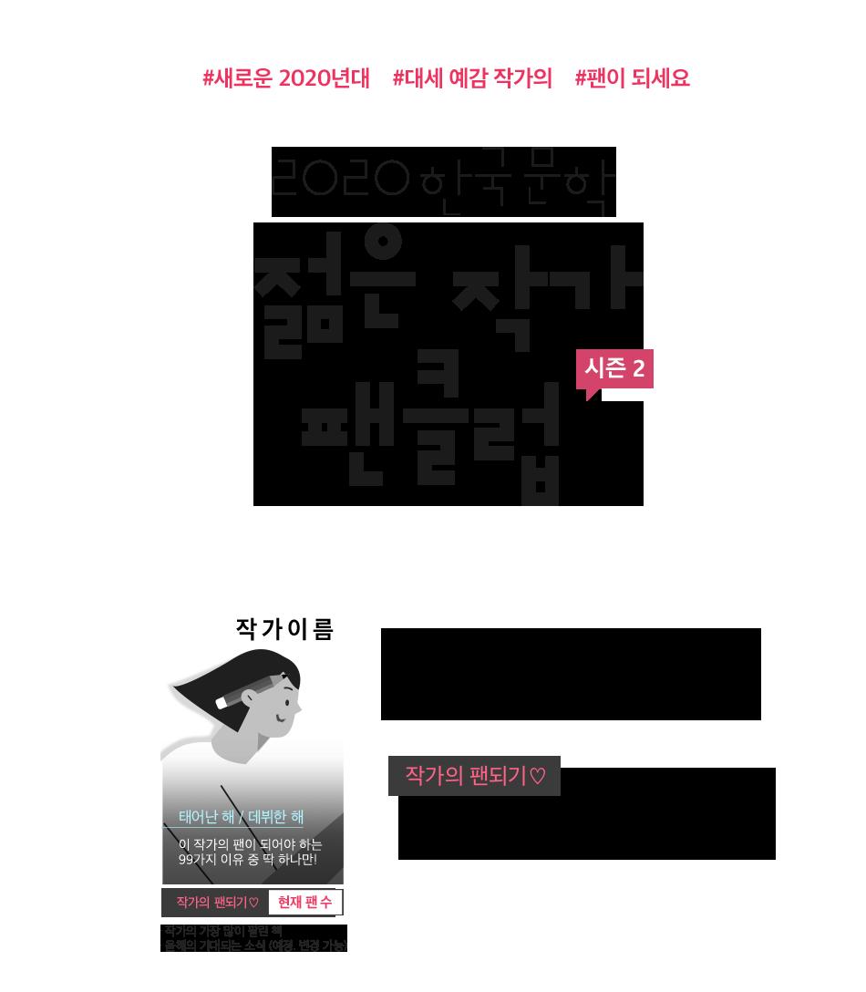 #새로운 2020년대 #대세 예감 작가의 #팬이 되세요 2020 한국 문학 젊은 작가 팬클럽 시즌2 내 최애 작가, 팬이 되어 응원하자! 작가의 팬되기 버튼을 클릭하여 아래 작가들을 관심작가로 등록하세요. 신작이 출간되면 모바일 메시지로 알려 드립니다.