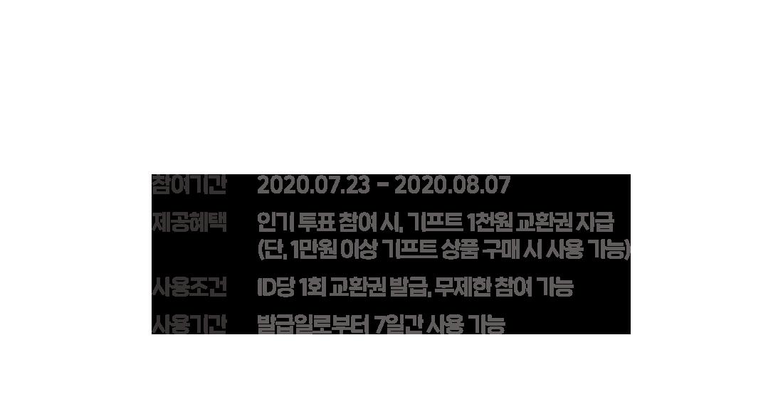 참여 기간 2020.07.23 - 2020.08.07  인기 투표 참여 시, 기프트 1천원 교환권 지급 (단, 1만원 이상 기프트 상품 구매 시 사용 가능)  ID당 1회 교환권 발급, 무제한 참여 가능  발급일로 부터 7일간 사용 가능