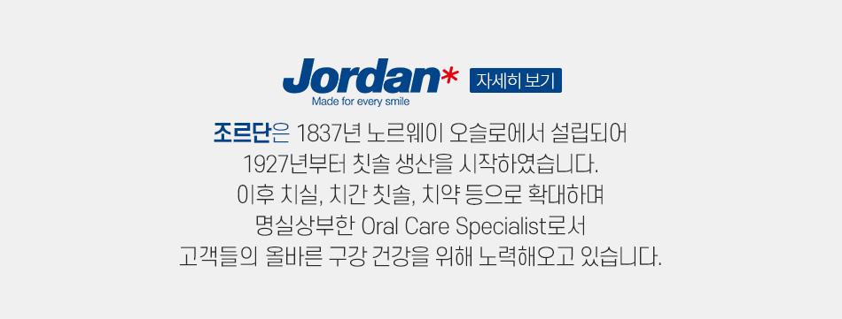 Jordan 조르단은 1837년 노르웨이 오슬로에서 설립되어 1927년부터 칫솔 생산을 시작하였습니다. 이후 치실, 치간 칫솔, 치약 등으로 확대하며 명실상부한 Oral Care Specialist로서 고객들의 올바른 구강 건강을 위해 노력해오고 있습니다.