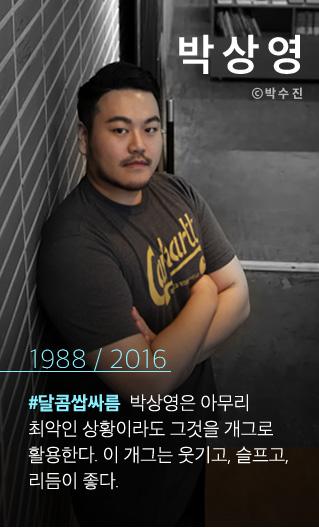 박상영 1988 / 2016 #달콤쌉싸름 박상영은 아무리 최악인 상황이라도 그것을 개그로 활용한다. 이 개그는 웃기고, 슬프고, 리듬이 좋다.