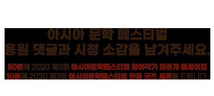 아시아 문학 페스티벌 응원 댓글과 시청 소감을 남겨주세요. 50분께 2020 제3회 아시아문학페스티벌 참여작가 미공개 에세이집 10분께 2020 제3회 아시아문학페스티벌 한정 굿즈 세트를 드립니다.