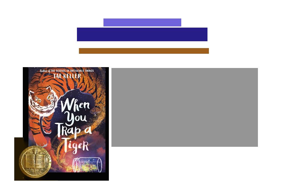2021 Newbery Winner | When You Trap a Tiger | Tae Keller 지음 | Random House | 2020년 01월 28일 | 아동문학계의 노벨상이라 불리는 뉴베리 메달의 2021년 수상은 한국계 3세인 Tae Keller의 When You Trap a Tiger 가 수상했습니다. 할머니가 어렸을 때 들려주신 해님 달님 이야기를 기억하고 있었고, 변신술에 능했던 호랑이와 오누이(나중에 해님, 달님이 됩니다)에 대해 궁금한 것이 많았던 작가는, 익숙한 전래동화를 바탕으로 상상속의 이야기를 펼쳐놓고 있습니다. 이야기는 주인공 릴리와 가족들이 할머니의 집으로 이사가면서 시작됩니다. 릴리 앞에 호랑이나 나타나, 릴리의 할머니가 먼 옛날 자신에게서 무언가를 가져갔다고 말합니다. 할머니와 호랑이 그리고 릴리 사이에 무슨 일이 기다리고 있을까요?