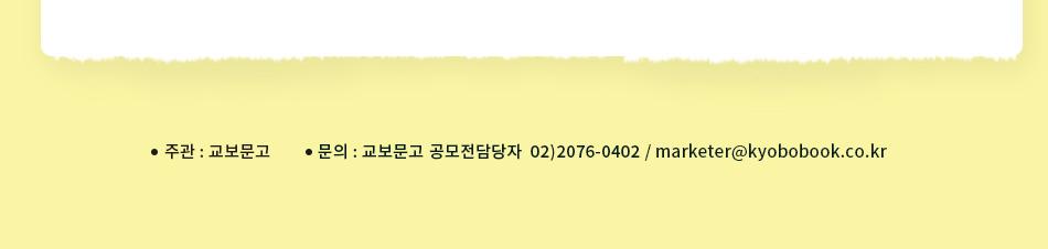 주관: 교보문고/ 문의: 교보문고 공모전 담당자 02)2076-0402 / marketer@kyobobook.co.kr