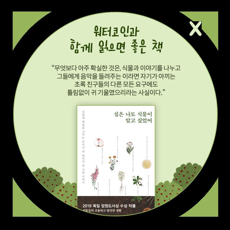 워터코인과 함께 읽으면 좋은 책. 무엇보다 아주 확실한 것은, 식물과 이야기를 나누고 그들에게 음악을 들려주는 이라면 자기가 아끼는 초록 친구들의 다른 모든 요구에도 틀림없이 귀 기울였으리라는 사실이다