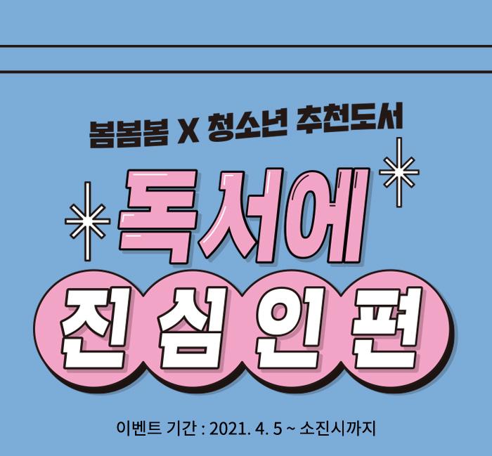 봄봄봄X청소년 추천도서  독서에 진심인편 이벤트 기간 : 2021.4.5 ~ 소진시까지