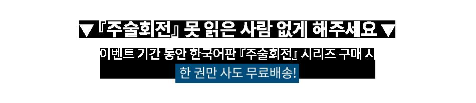 주술회전 못 읽은 사람 없게 해주세요. 이벤트 기간 동안 한국어판 주술회전 시리즈 구매 시 한 권만 사도 무료배송!