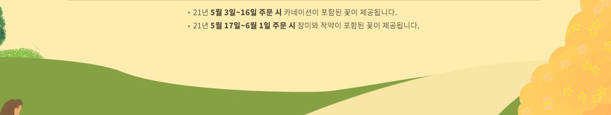 21년 5월 3일~16일 주문 시 카네이션이 포함된 꽃이 제공됩니다. / 21년 5월 17일~6월 1일 주문 시 장미와 작약이 포함된 꽃이 제공됩니다.