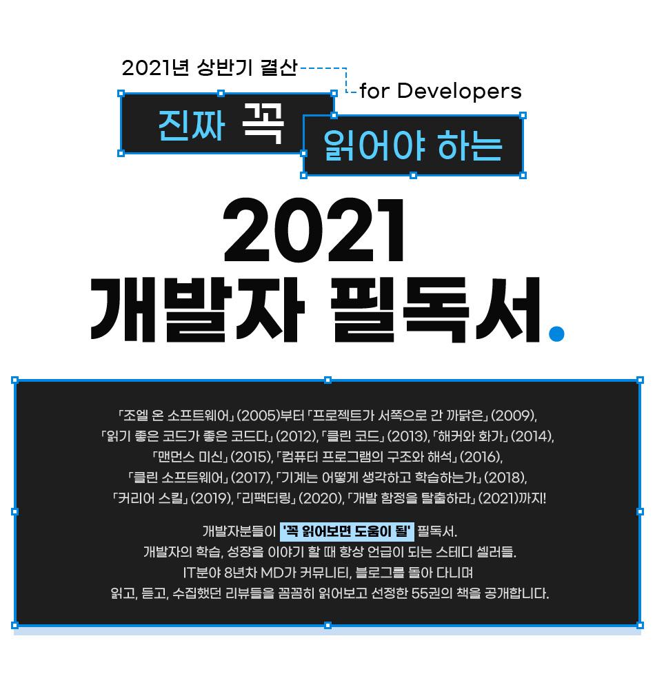 2021년 상반기 결산 for Developers 진짜 꼭. 읽어야 하는 2021 개발자 필독서.  「조엘 온 소프트웨어」(2005)부터 「프로젝트가 서쪽으로 간 까닭은」(2009), 「읽기 좋은 코드가 좋은 코드다」(2012), 「클린 코드」(2013), 「해커와 화가」(2014), 「맨먼스 미신」(2015), 「컴퓨터 프로그램의 구조와 해석」(2016), 「클린 소프트웨어」(2017), 「기계는 어떻게 생각하고 학습하는가」(2018), 「커리어 스킬」(2019), 「리팩터링」(2020), 「개발 함정을 탈출하라」(2021)까지! 개발자분들이 '꼭 읽어보면 도움이 될' 필독서로 항상 언급이 되고 꾸준히 판매되고 있는 책 중에서 커뮤니티, 블로그 등에서 수집한 리뷰를 꼼꼼히 읽어보고 선정한 55권의 책을 공개합니다.