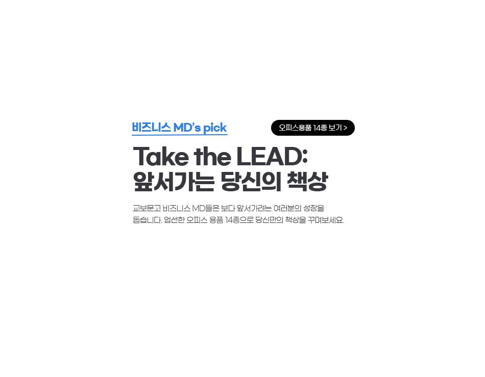 비즈니스 MD's pick Take the LEAD: 앞서가는 당신의 책상 교보문고 비즈니스 MD들은 보다 앞서가려는 여러분의 성장을 돕습니다. 엄선한 오피스용품 14종으로 당신만의 책상을 꾸며보세요.