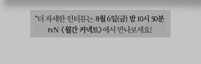 더 자세한 인터뷰는 8월 6일 밤 11시 tvN <월간 커넥트>에서 만나보세요