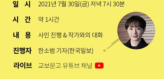 2021년 7월 30일(금) 저녁 7시 / 약 1시간 / 사인 진행, 작가와의 대화 / 한소범 기자(한국일보) 진행