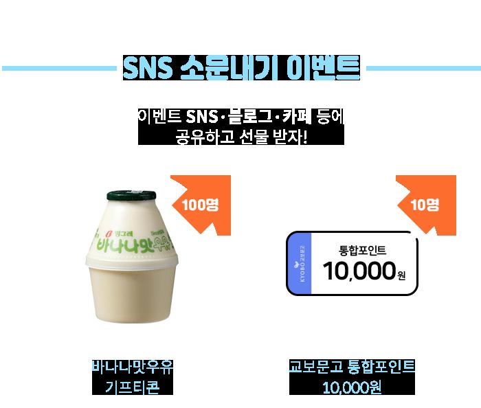 SNS 소문내기 이벤트 SNS/블로그/카페 등에 이벤트 공유하고 선물 받자! 교보문고 통합포인트 10,000원 (10명 추첨) 바나나맛우유 기프티콘 (100명 추첨)