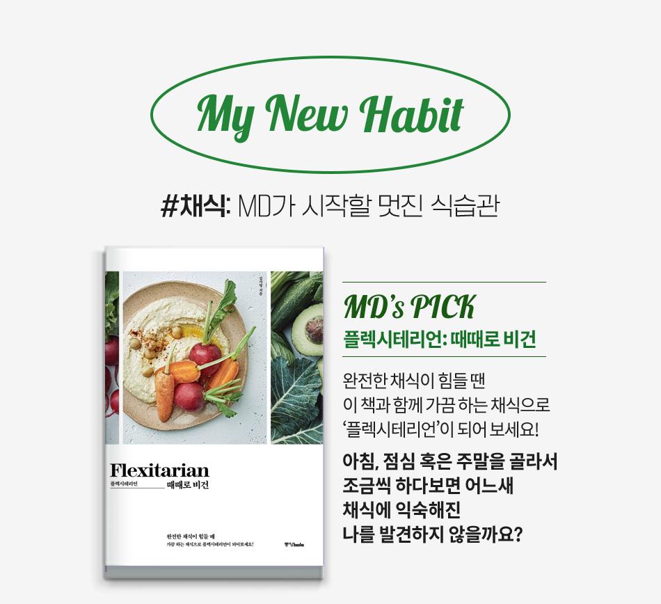 My New Habit #채식: MD가 시작할 멋진 식습관 MD's PICK 플렉시테리언: 때때로 비건 완전한 채식이 힘들 땐 이 책과 함께 가끔 하는 채식으로 '플렉시테리언'이 되어 보세요! 아침, 점심 혹은 주말을 골라서 조금씩 하다보면 어느새 채식에 익숙해진 나를 발견하지 않을까요?