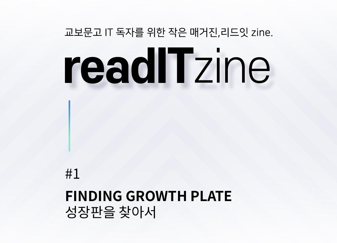 교보문고 IT 독자를 위한 작은 매거진, 리드잇 zine. readITzine #1 FINDING GROWTH PLATE 성장판을 찾아서