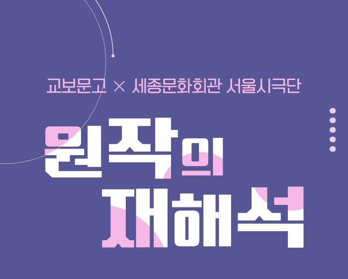 교보문고 X 세종문화회관 서울시극단  원작의 재해석