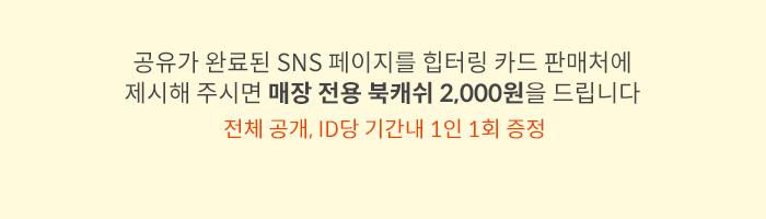 공유가 완료된 SNS 페이지를 힙터링 카드 판매처에 제시해 주시면 매장 전용 북캐쉬 2,000원을 드립니다