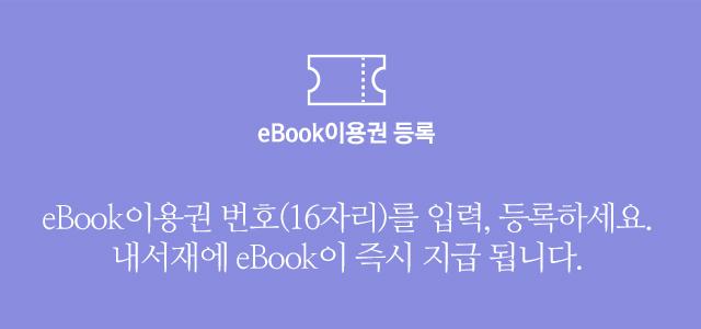 eBook이용권 등록 eBook 이용권 번호(16자리)를 입력, 등록하세요. 내서재에 eBook이 즉시 지급 됩니다.
