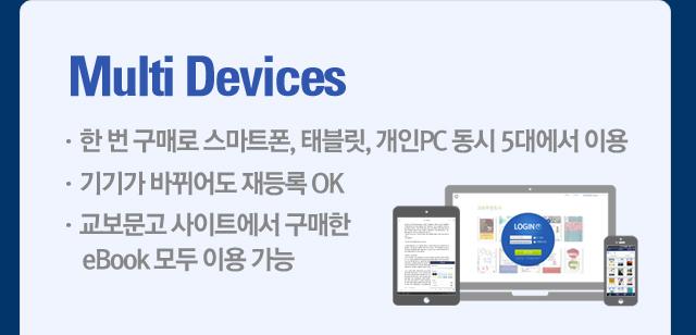 Multi Devices ㆍ한 번 구매로 스마트폰, 태블릿, 개인PC 동시 5대에서 이용 ㆍ기기가 바뀌어도 재등록 OK ㆍ교보문고 사이트에서 구매한 eBook 모두 이용 가능